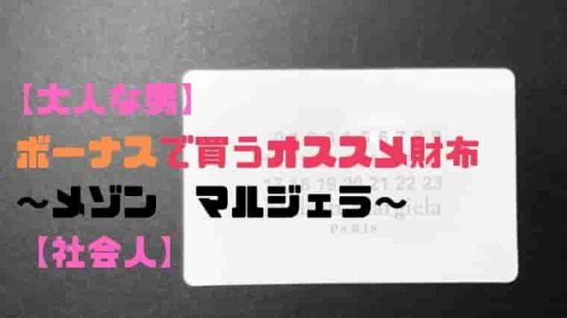 【大人な男】ボーナスで買うオススメ財布〜メゾンマルジェラ〜