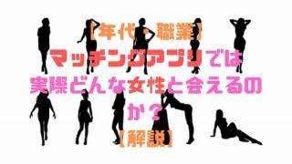 【年代・職業】 マッチングアプリでは実際どんな女性と会えるのか? 【解説】