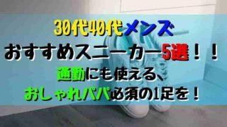30代40代メンズ おすすめスニーカー5選! 通勤にも使える おしゃれパパ必須の1足を!